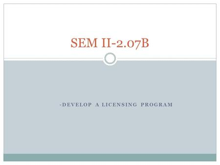 -DEVELOP A LICENSING PROGRAM SEM II-2.07B. How to develop a licensing program 1. Perform nonmarketing activities.  May need an attorney for trademark.
