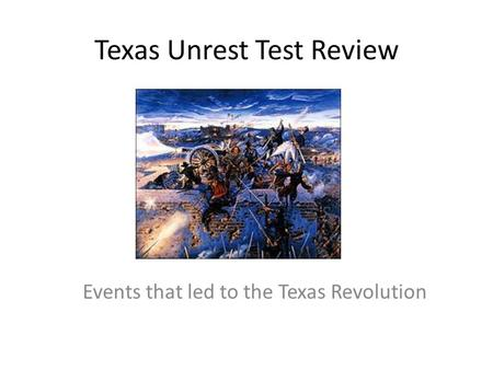 Texas Unrest Test Review Events that led to the Texas Revolution.