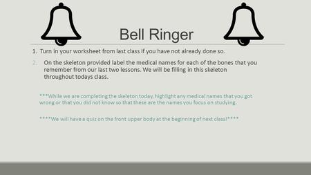 Bell Ringer 1. Turn in your worksheet from last class if you have not already done so. 2.On the skeleton provided label the medical names for each of the.