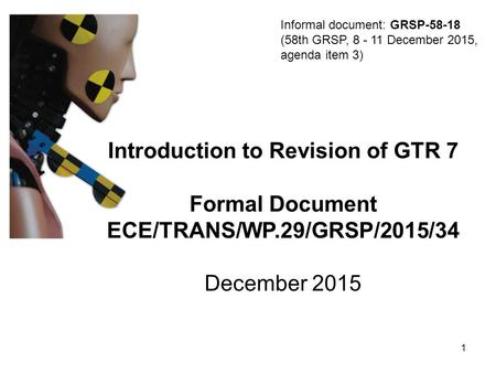 Introduction to Revision of GTR 7 Formal Document ECE/TRANS/WP.29/GRSP/2015/34 December 2015 Informal document: GRSP-58-18 (58th GRSP, 8 - 11 December.