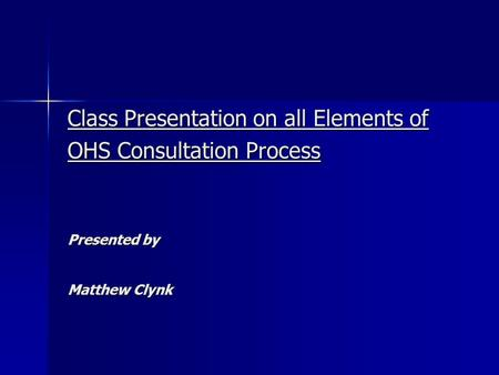 Class Presentation on all Elements of OHS Consultation Process Presented by Matthew Clynk.