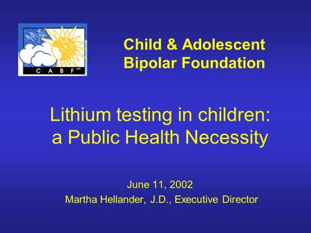 Child & Adolescent Bipolar Foundation Lithium testing in children: a Public Health Necessity June 11, 2002 Martha Hellander, J.D., Executive Director.