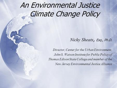 An Environmental Justice Climate Change Policy Nicky Sheats, Esq., Ph.D. Director, Center for the Urban Environment, John S. Watson Institute for Public.