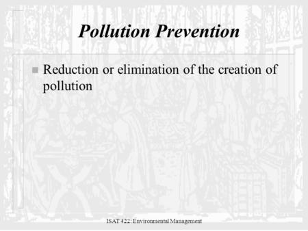 ISAT 422: Environmental Management Pollution Prevention n Reduction or elimination of the creation of pollution.