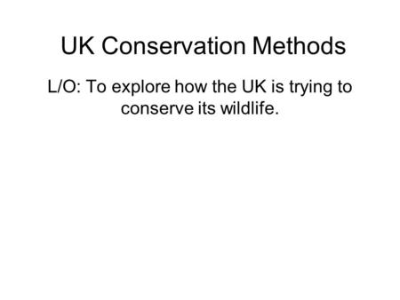 UK Conservation Methods L/O: To explore how the UK is trying to conserve its wildlife.