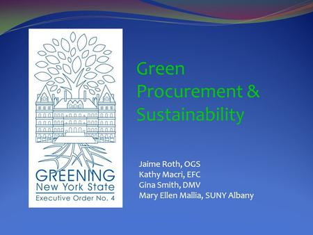 Green Procurement & Sustainability Jaime Roth, OGS Kathy Macri, EFC Gina Smith, DMV Mary Ellen Mallia, SUNY Albany.
