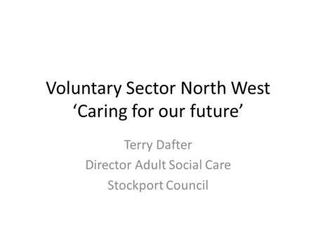 Voluntary Sector North West 'Caring for our future' Terry Dafter Director Adult Social Care Stockport Council.