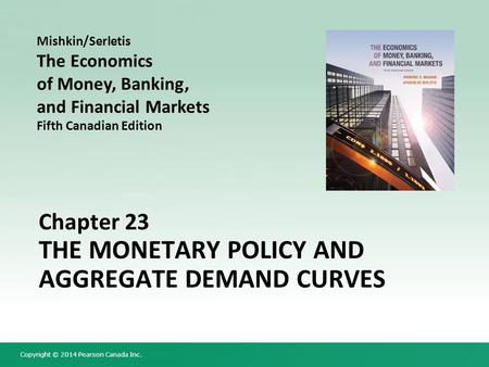 Copyright © 2014 Pearson Canada Inc. Chapter 23 THE MONETARY POLICY AND AGGREGATE DEMAND CURVES Mishkin/Serletis The Economics of Money, Banking, and Financial.