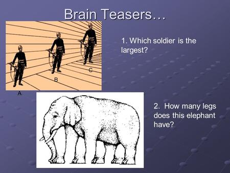 Brain Teasers… 1. Which soldier is the largest? A B C 2. How many legs does this elephant have?