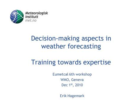 Decision-making aspects in weather forecasting Training towards expertise Eumetcal 6th workshop WMO, Geneva Dec 1 st, 2010 Erik Hagemark.