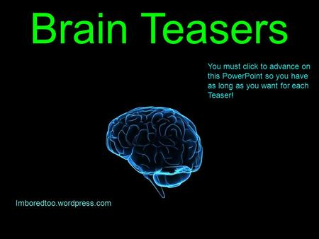 Brain Teasers Imboredtoo.wordpress.com You must click to advance on this PowerPoint so you have as long as you want for each Teaser!