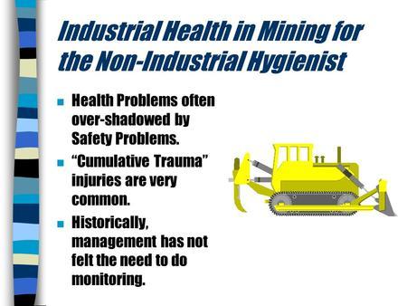 "Industrial Health in Mining for the Non-Industrial Hygienist n Health Problems often over-shadowed by Safety Problems. n ""Cumulative Trauma"" injuries are."