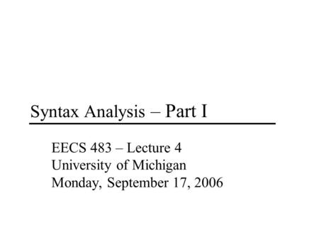 Syntax Analysis – Part I EECS 483 – Lecture 4 University of Michigan Monday, September 17, 2006.