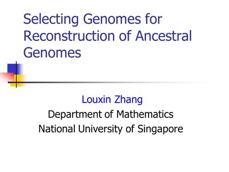 Selecting Genomes for Reconstruction of Ancestral Genomes Louxin Zhang Department of Mathematics National University of Singapore.