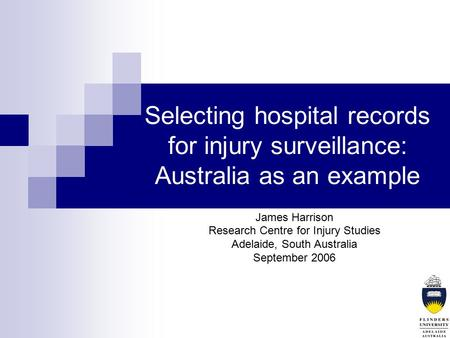 Selecting hospital records for injury surveillance: Australia as an example James Harrison Research Centre for Injury Studies Adelaide, South Australia.