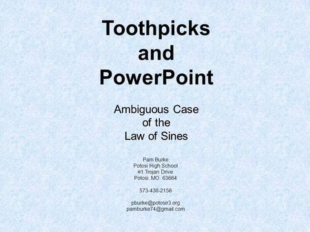 Toothpicks and PowerPoint Ambiguous Case of the Law of Sines Pam Burke Potosi High School #1 Trojan Drive Potosi, MO 63664 573-438-2156