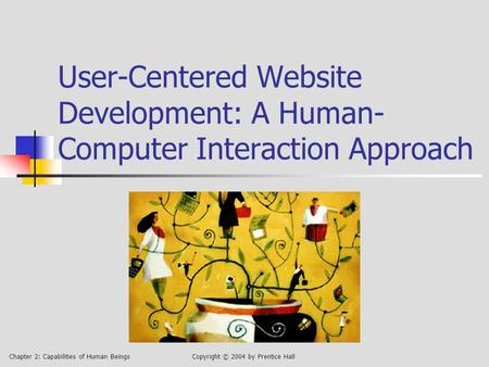 Chapter 2: Capabilities of Human BeingsCopyright © 2004 by Prentice Hall User-Centered Website Development: A Human- Computer Interaction Approach.