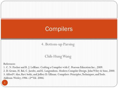 4. Bottom-up Parsing Chih-Hung Wang Compilers References 1. C. N. Fischer and R. J. LeBlanc. Crafting a Compiler with C. Pearson Education Inc., 2009.