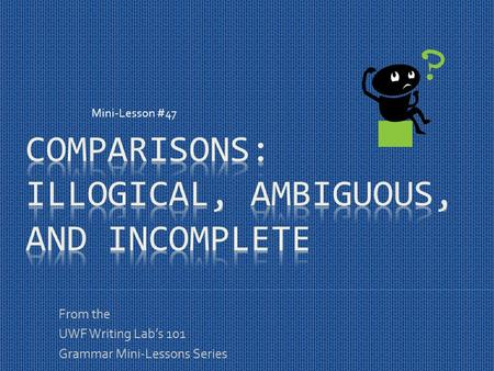 From the UWF Writing Lab's 101 Grammar Mini-Lessons Series Mini-Lesson #47.