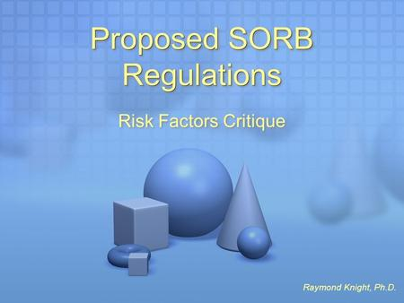 Proposed SORB Regulations Risk Factors Critique Raymond Knight, Ph.D.