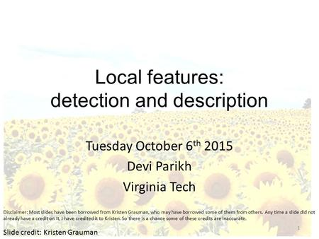 Local features: detection and description Tuesday October 6 th 2015 Devi Parikh Virginia Tech Slide credit: Kristen Grauman 1 Disclaimer: Most slides have.