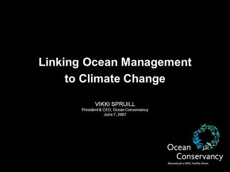 Linking Ocean Management to Climate Change VIKKI SPRUILL President & CEO, Ocean Conservancy June 7, 2007.