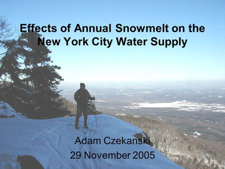 Effects of Annual Snowmelt on the New York City Water Supply Adam Czekanski 29 November 2005.