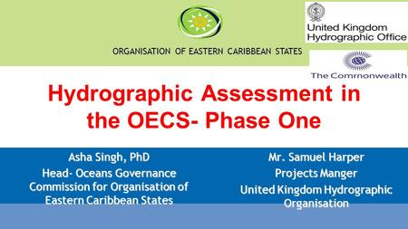ORGANISATION OF EASTERN CARIBBEAN STATES Hydrographic Assessment in the OECS- Phase One Asha Singh, PhD Head- Oceans Governance Commission for Organisation.