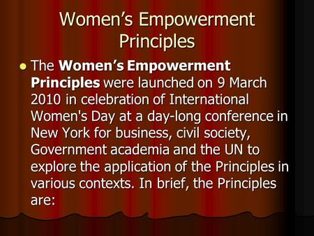 Women's Empowerment Principles The Women's Empowerment Principles were launched on 9 March 2010 in celebration of International Women's Day at a day-long.