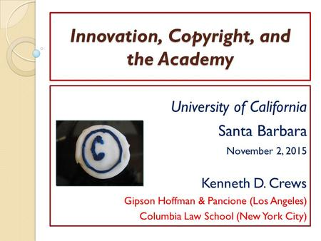 Innovation, Copyright, and the Academy University of California Santa Barbara November 2, 2015 Kenneth D. Crews Gipson Hoffman & Pancione (Los Angeles)