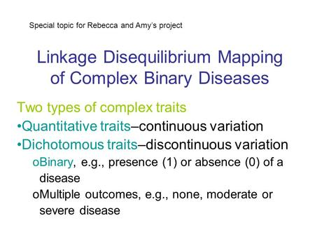 Linkage Disequilibrium Mapping of Complex Binary Diseases Two types of complex traits Quantitative traits–continuous variation Dichotomous traits–discontinuous.