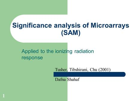 1 Significance analysis of Microarrays (SAM) Applied to the ionizing radiation response Tusher, Tibshirani, Chu (2001) Dafna Shahaf.