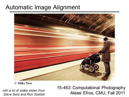 Automatic Image Alignment 15-463: Computational Photography Alexei Efros, CMU, Fall 2011 with a lot of slides stolen from Steve Seitz and Rick Szeliski.