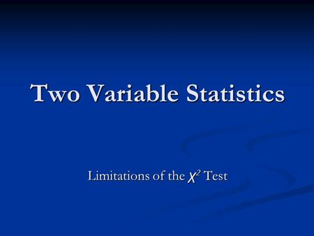 Two Variable Statistics Limitations of the χ 2 Test.