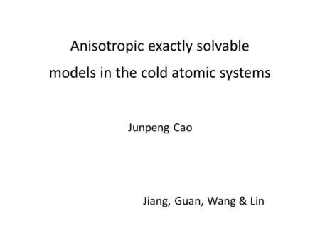 Anisotropic exactly solvable models in the cold atomic systems Jiang, Guan, Wang & Lin Junpeng Cao.