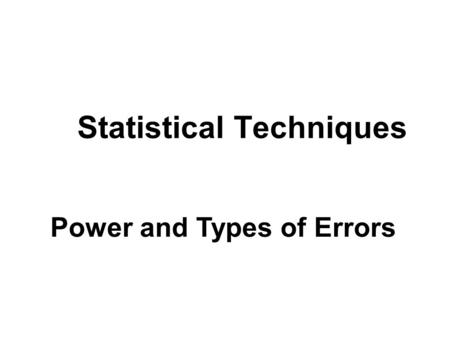 Statistical Techniques Power and Types of Errors.