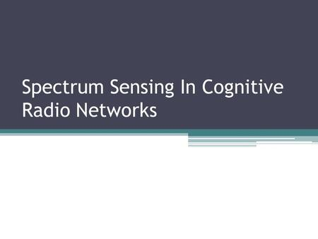 Spectrum Sensing In Cognitive Radio Networks. Spectrum Scarcity Rapid development in wireless communication applications has increased the demand on available.