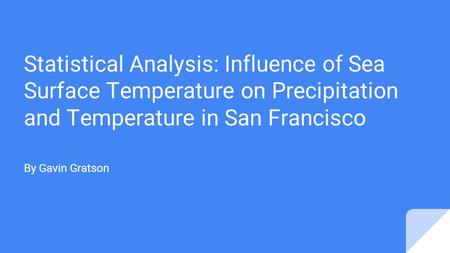 Statistical Analysis: Influence of Sea Surface Temperature on Precipitation and Temperature in San Francisco By Gavin Gratson.