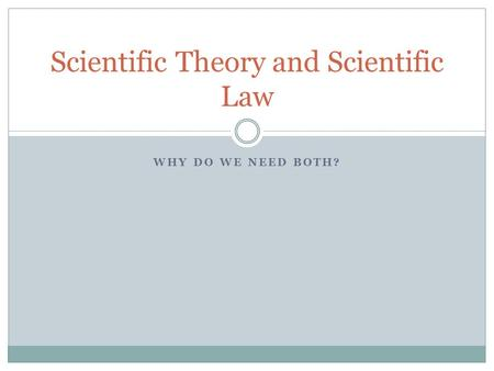 WHY DO WE NEED BOTH? Scientific Theory and Scientific Law.