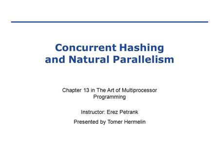 Concurrent Hashing and Natural Parallelism Chapter 13 in The Art of Multiprocessor Programming Instructor: Erez Petrank Presented by Tomer Hermelin.