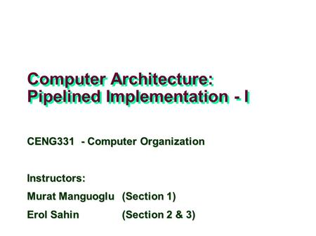 Computer Architecture: Pipelined Implementation - I CENG331 - Computer Organization Instructors: Murat Manguoglu(Section 1) Erol Sahin (Section 2 & 3)