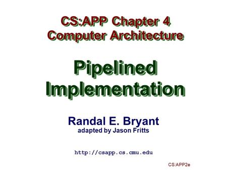 Randal E. Bryant adapted by Jason Fritts CS:APP2e CS:APP Chapter 4 Computer Architecture PipelinedImplementation CS:APP Chapter 4 Computer Architecture.