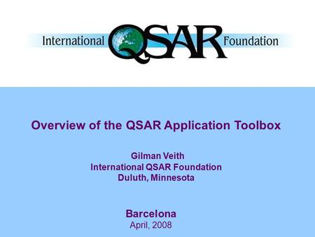 Barcelona April, 2008 Overview of the QSAR Application Toolbox Gilman Veith International QSAR Foundation Duluth, Minnesota.
