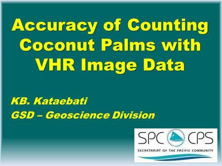 Accuracy of Counting Coconut Palms with VHR Image Data KB. Kataebati GSD – Geoscience Division.