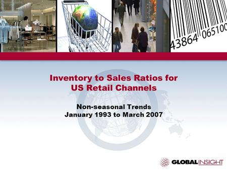 Inventory to Sales Ratios for US Retail Channels Non-s easonal Trends January 1993 to March 2007.