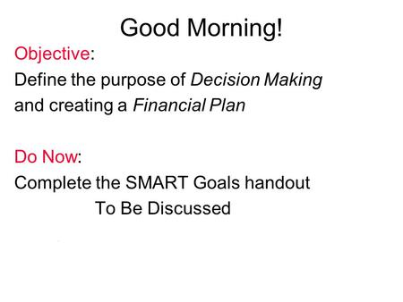 NEFE High School Financial Planning Program Unit One - Your Financial Plan: Where It All Begins Good Morning! Objective: Define the purpose of Decision.