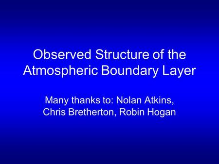 Observed Structure of the Atmospheric Boundary Layer Many thanks to: Nolan Atkins, Chris Bretherton, Robin Hogan.
