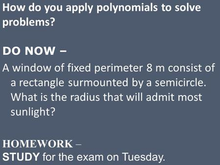 How do you apply polynomials to solve problems? DO NOW – A window of fixed perimeter 8 m consist of a rectangle surmounted by a semicircle. What is the.