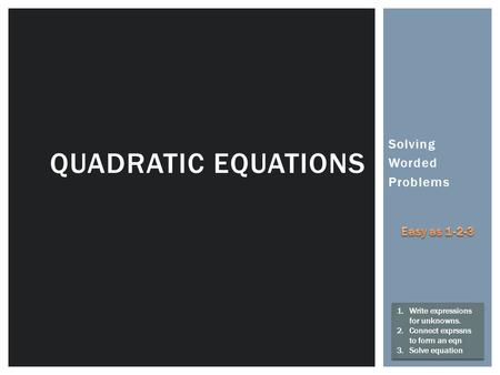 Solving Worded Problems QUADRATIC EQUATIONS 1.Write expressions for unknowns. 2.Connect exprssns to form an eqn 3.Solve equation 1.Write expressions for.