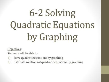 6-2 Solving Quadratic Equations by Graphing Objectives: Students will be able to 1)Solve quadratic equations by graphing 2)Estimate solutions of quadratic.